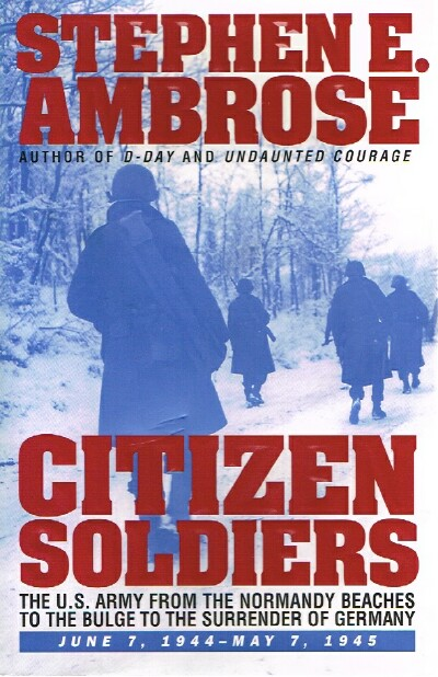 Image for CITIZEN SOLDIERS;  The U.S. Army from the Normandy Beaches to the Bulge to the Surrender of Germany -- June 7, 1944-May 7, 1945