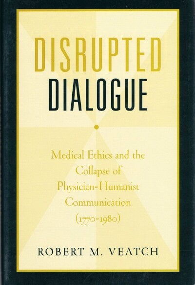 Image for Disrupted Dialogue: Medical Ethics and The Collapse Of Physician-Humanist Communication (1770-1980)